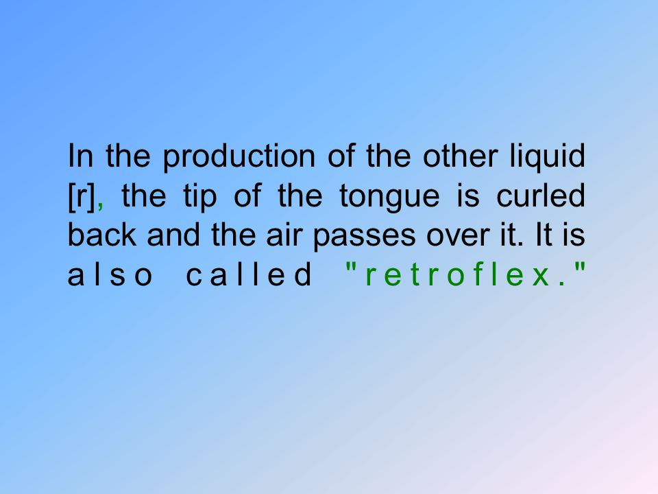 In the production of the other liquid [r], the tip of the tongue is curled back and the air passes over it.